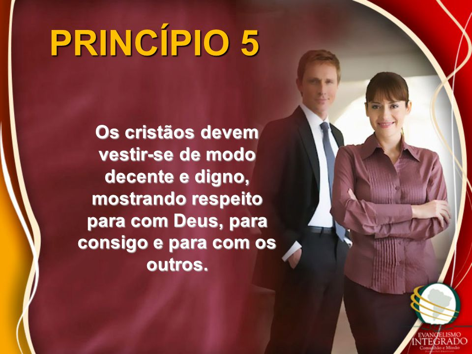 PRINCÍPIO 5 Os cristãos devem vestir-se de modo decente e digno, mostrando respeito para com Deus, para consigo e para com os outros.