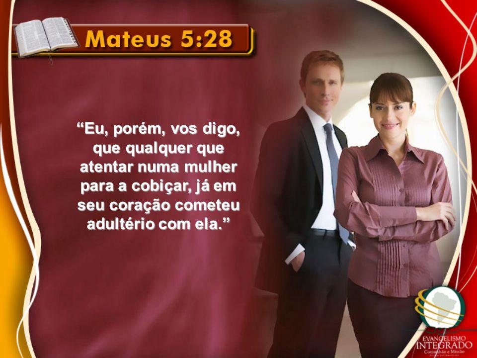Eu, porém, vos digo, que qualquer que atentar numa mulher para a cobiçar, já em seu coração cometeu adultério com ela.