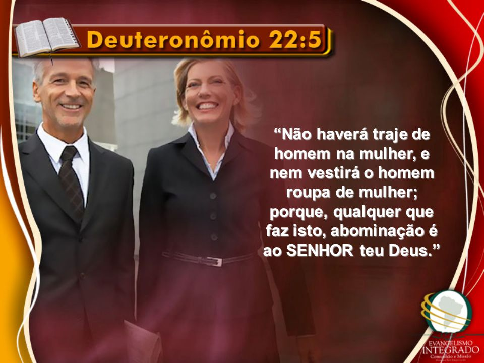Não haverá traje de homem na mulher, e nem vestirá o homem roupa de mulher; porque, qualquer que faz isto, abominação é ao SENHOR teu Deus.