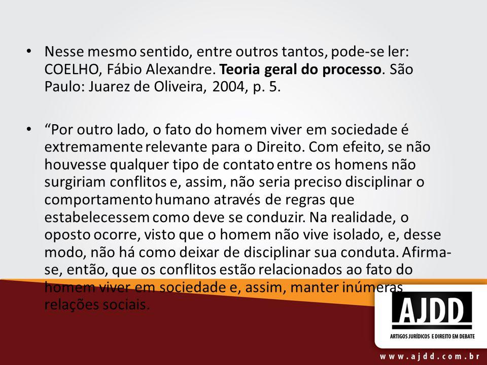 Nesse mesmo sentido, entre outros tantos, pode-se ler: COELHO, Fábio Alexandre. Teoria geral do processo. São Paulo: Juarez de Oliveira, 2004, p. 5.