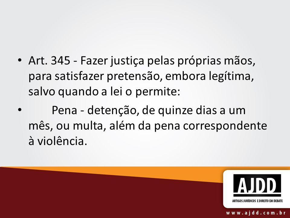 Art. 345 - Fazer justiça pelas próprias mãos, para satisfazer pretensão, embora legítima, salvo quando a lei o permite: