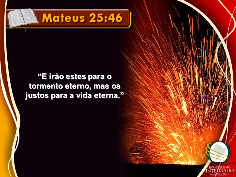 E irão estes para o tormento eterno, mas os justos para a vida eterna
