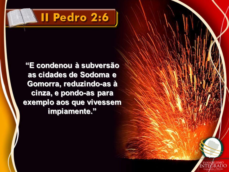 E condenou à subversão as cidades de Sodoma e Gomorra, reduzindo-as à cinza, e pondo-as para exemplo aos que vivessem impiamente.