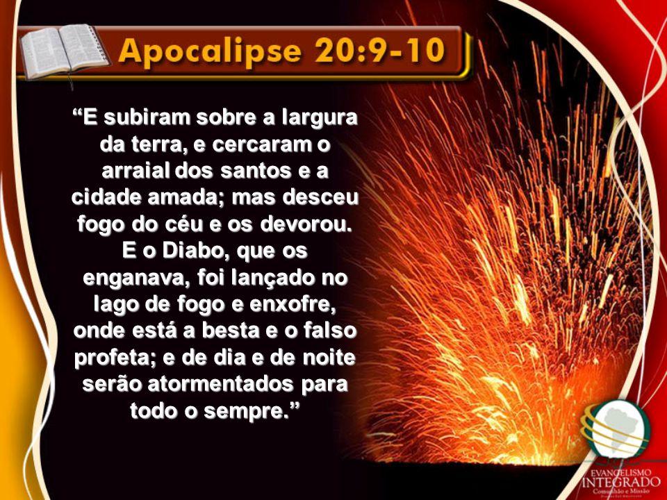 E subiram sobre a largura da terra, e cercaram o arraial dos santos e a cidade amada; mas desceu fogo do céu e os devorou.