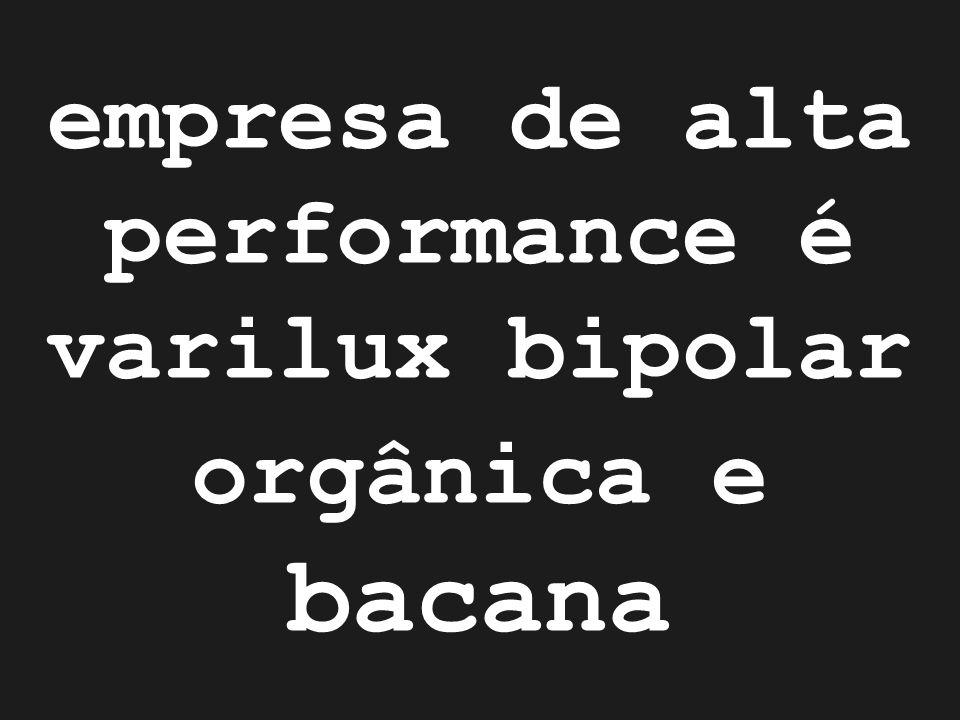 empresa de alta performance é varilux bipolar orgânica e bacana