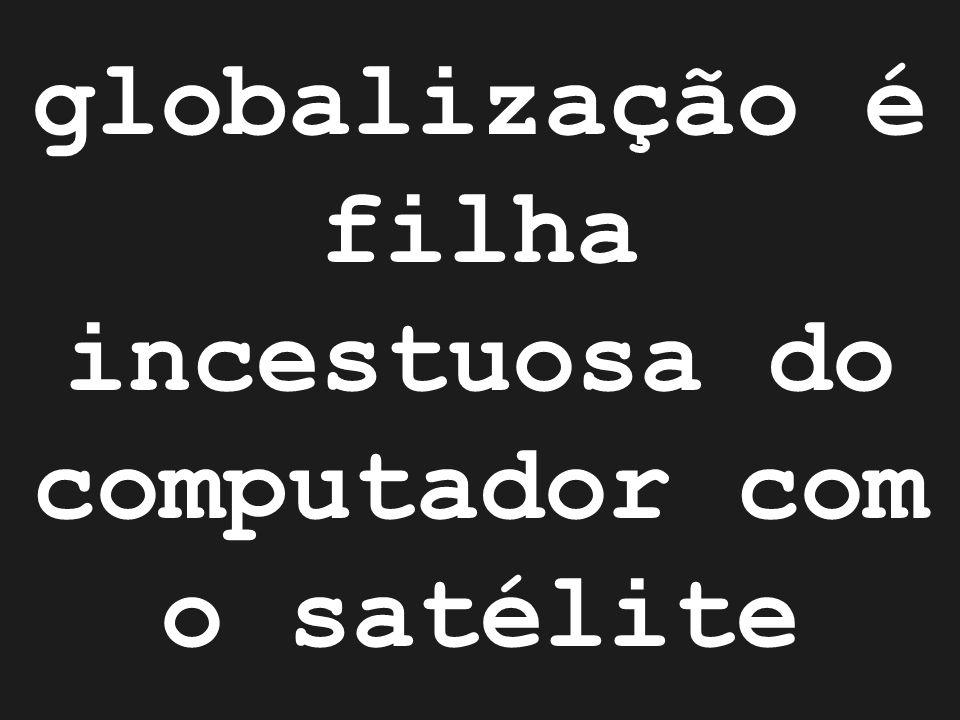 globalização é filha incestuosa do computador com o satélite