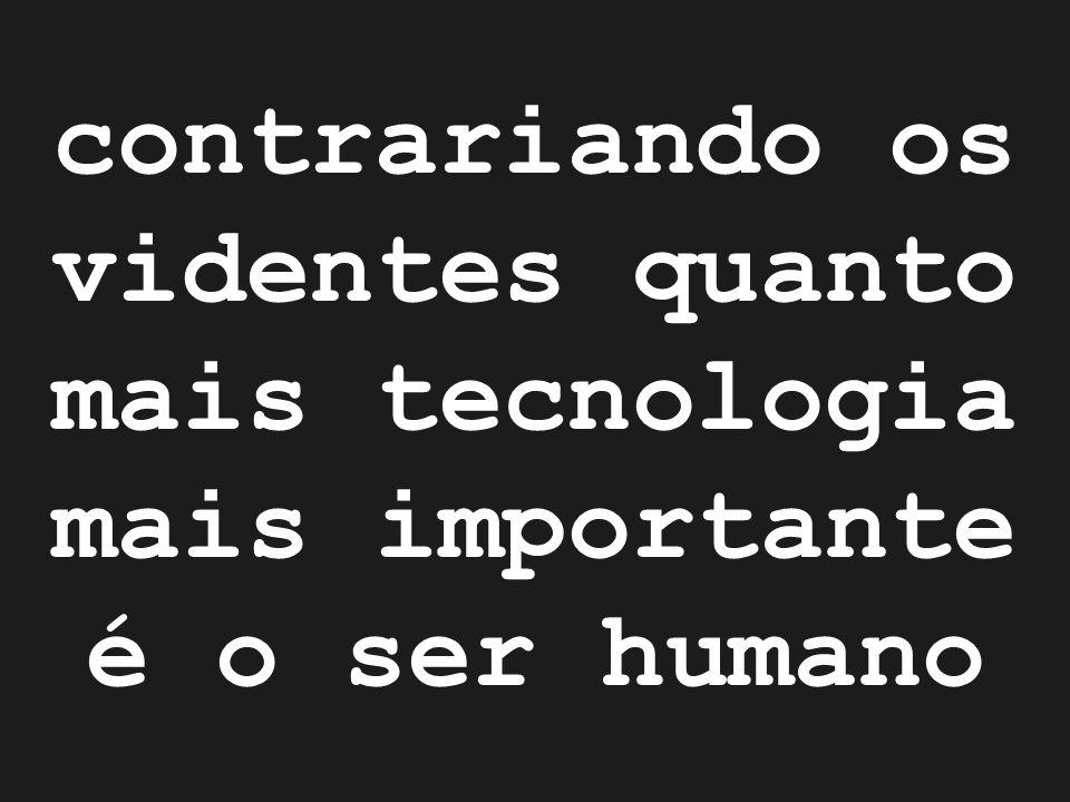 contrariando os videntes quanto mais tecnologia mais importante é o ser humano