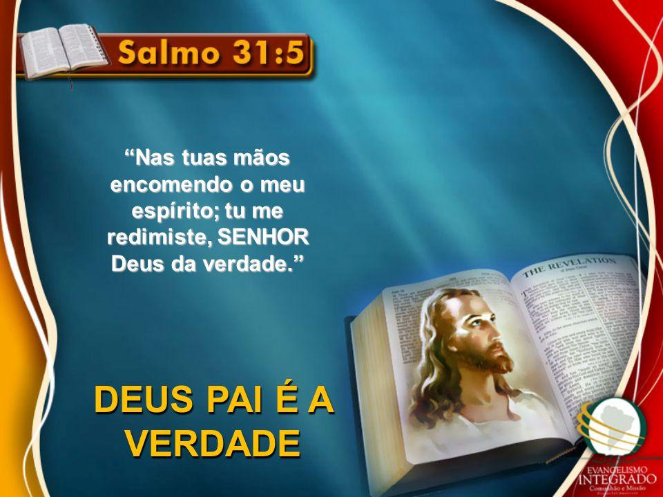 Nas tuas mãos encomendo o meu espírito; tu me redimiste, SENHOR Deus da verdade.