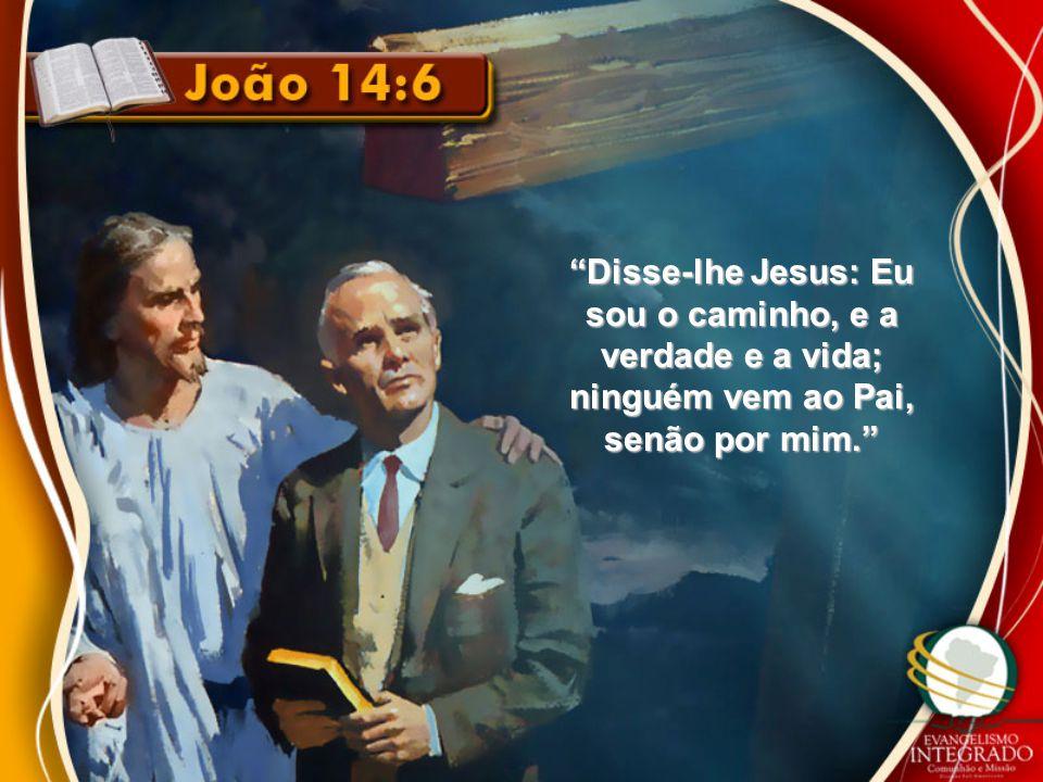 Disse-lhe Jesus: Eu sou o caminho, e a verdade e a vida; ninguém vem ao Pai, senão por mim.