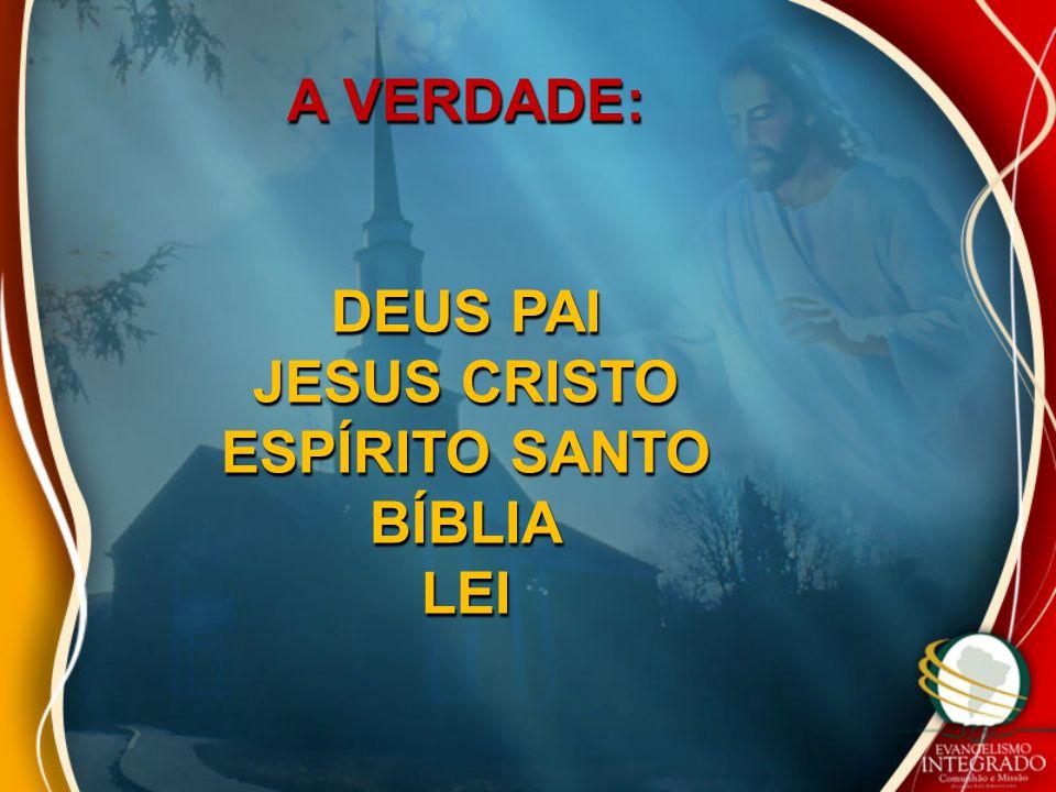 A VERDADE: DEUS PAI JESUS CRISTO ESPÍRITO SANTO BÍBLIA LEI