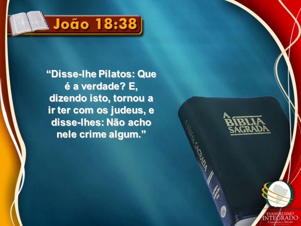 Disse-lhe Pilatos: Que é a verdade