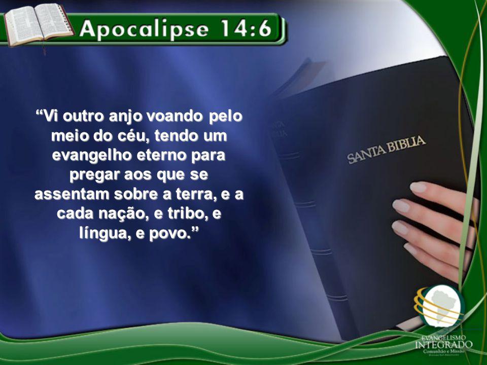 Vi outro anjo voando pelo meio do céu, tendo um evangelho eterno para pregar aos que se assentam sobre a terra, e a cada nação, e tribo, e língua, e povo.