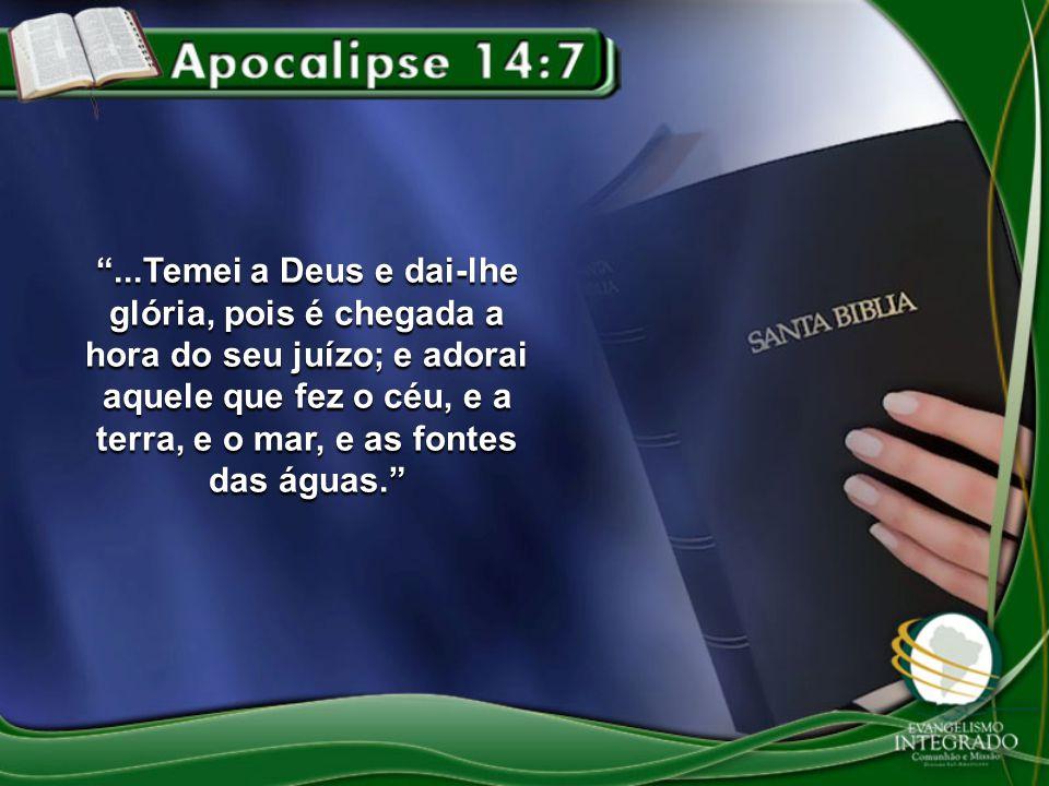 ...Temei a Deus e dai-lhe glória, pois é chegada a hora do seu juízo; e adorai aquele que fez o céu, e a terra, e o mar, e as fontes das águas.