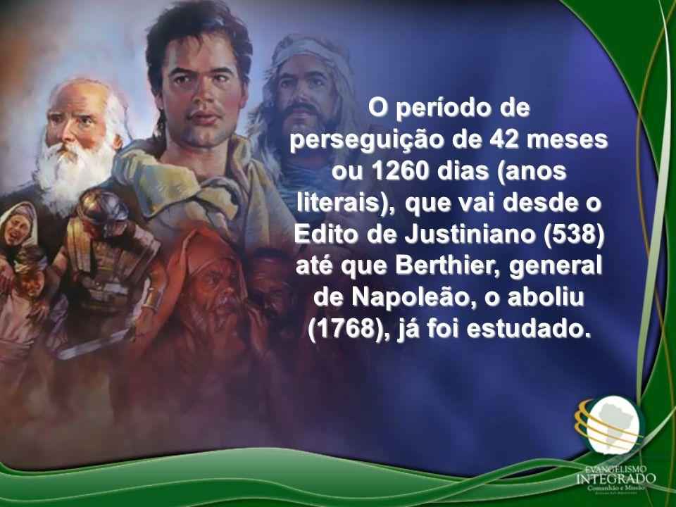 O período de perseguição de 42 meses ou 1260 dias (anos literais), que vai desde o Edito de Justiniano (538) até que Berthier, general de Napoleão, o aboliu (1768), já foi estudado.