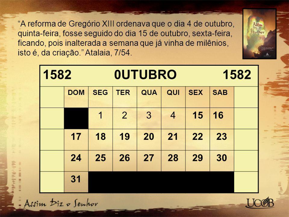 A reforma de Gregório XIII ordenava que o dia 4 de outubro, quinta-feira, fosse seguido do dia 15 de outubro, sexta-feira, ficando, pois inalterada a semana que já vinha de milênios, isto é, da criação. Atalaia, 7/54.