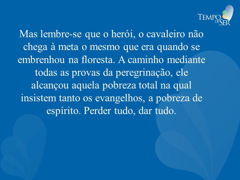 Mas lembre-se que o herói, o cavaleiro não chega à meta o mesmo que era quando se embrenhou na floresta.