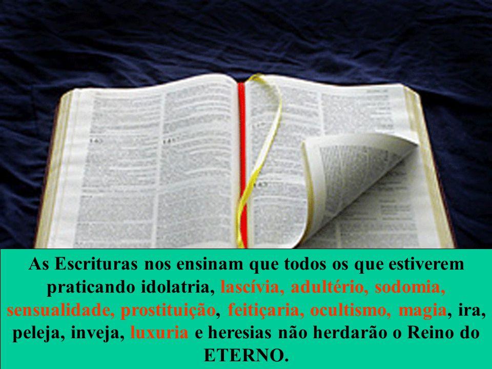 As Escrituras nos ensinam que todos os que estiverem praticando idolatria, lascívia, adultério, sodomia, sensualidade, prostituição, feitiçaria, ocultismo, magia, ira, peleja, inveja, luxuria e heresias não herdarão o Reino do ETERNO.