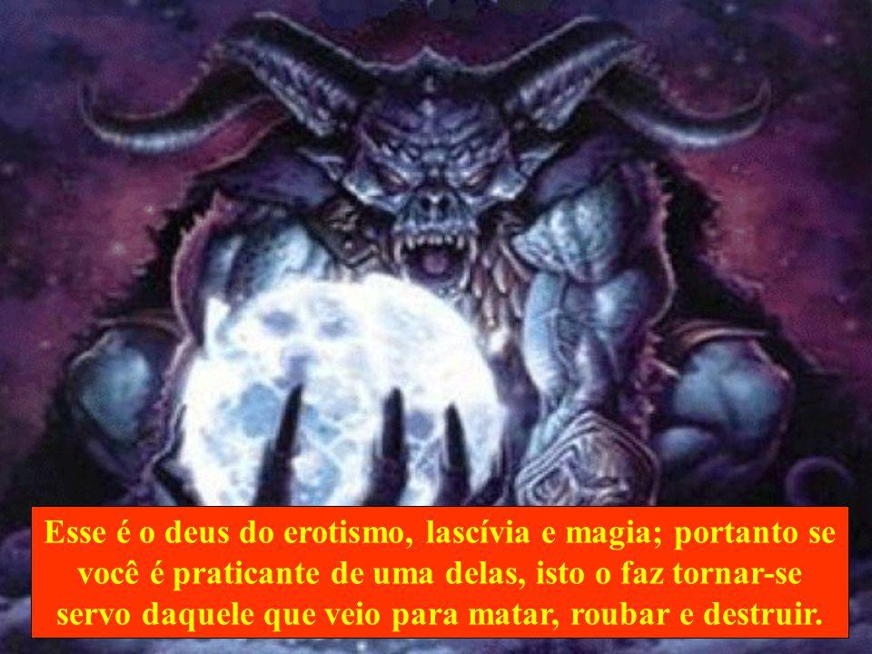 Esse é o deus do erotismo, lascívia e magia; portanto se você é praticante de uma delas, isto o faz tornar-se servo daquele que veio para matar, roubar e destruir.