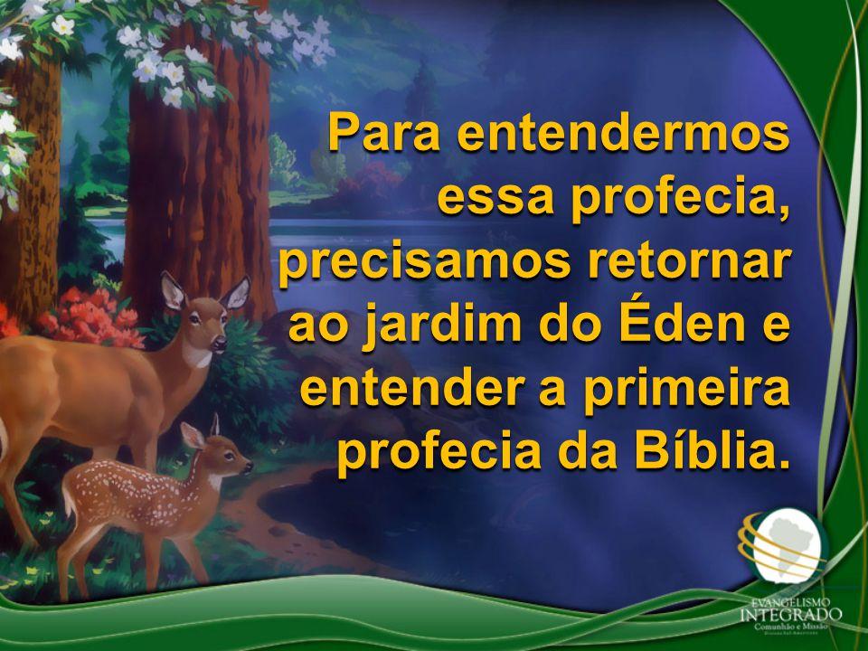Para entendermos essa profecia, precisamos retornar ao jardim do Éden e entender a primeira profecia da Bíblia.