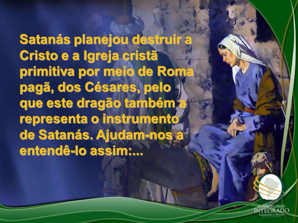 Satanás planejou destruir a Cristo e a Igreja cristã primitiva por meio de Roma pagã, dos Césares, pelo que este dragão também a representa o instrumento de Satanás.