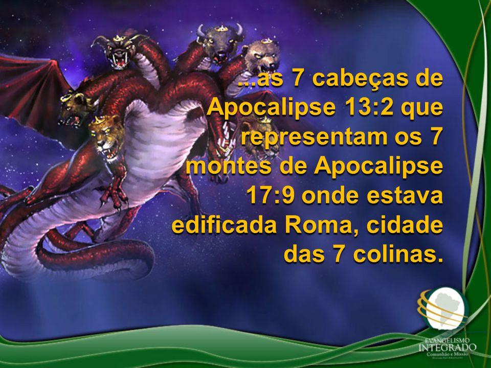 ...as 7 cabeças de Apocalipse 13:2 que representam os 7 montes de Apocalipse 17:9 onde estava edificada Roma, cidade das 7 colinas.