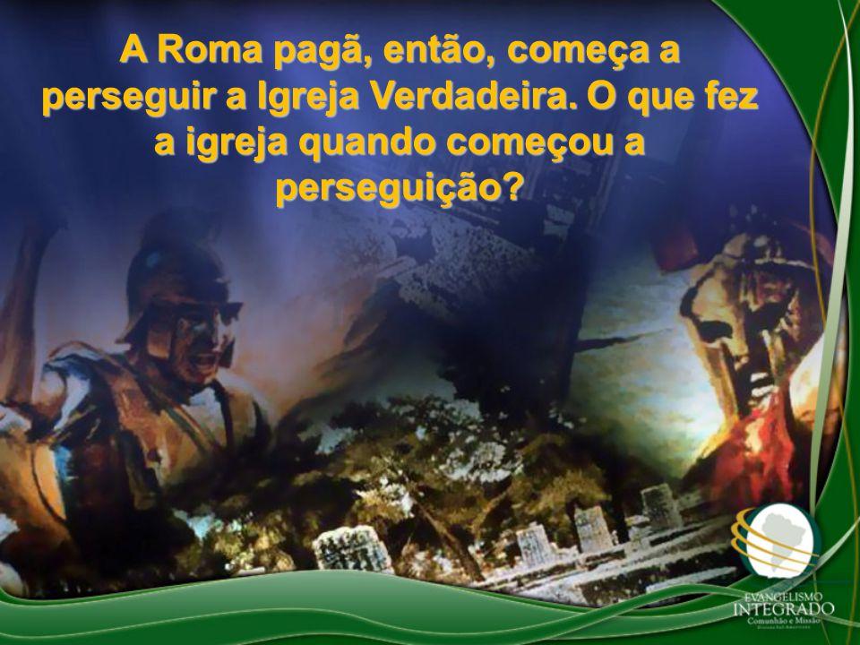 A Roma pagã, então, começa a perseguir a Igreja Verdadeira