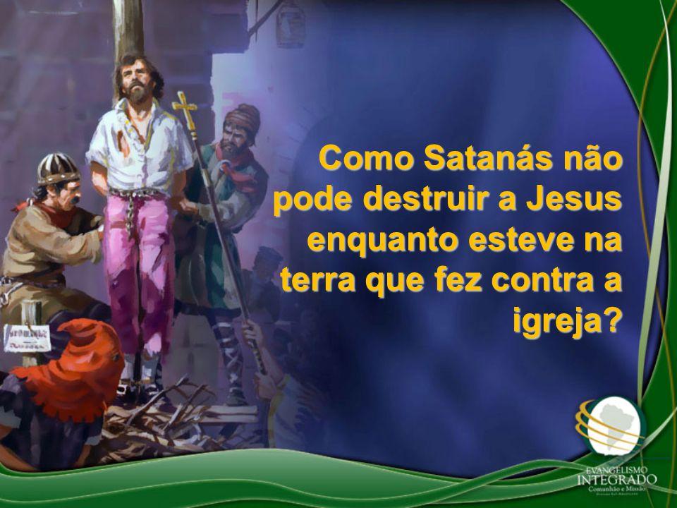 Como Satanás não pode destruir a Jesus enquanto esteve na terra que fez contra a igreja