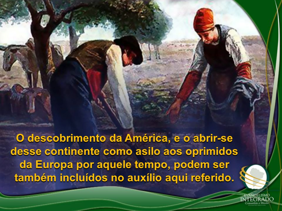 O descobrimento da América, e o abrir-se desse continente como asilo aos oprimidos da Europa por aquele tempo, podem ser também incluídos no auxílio aqui referido.