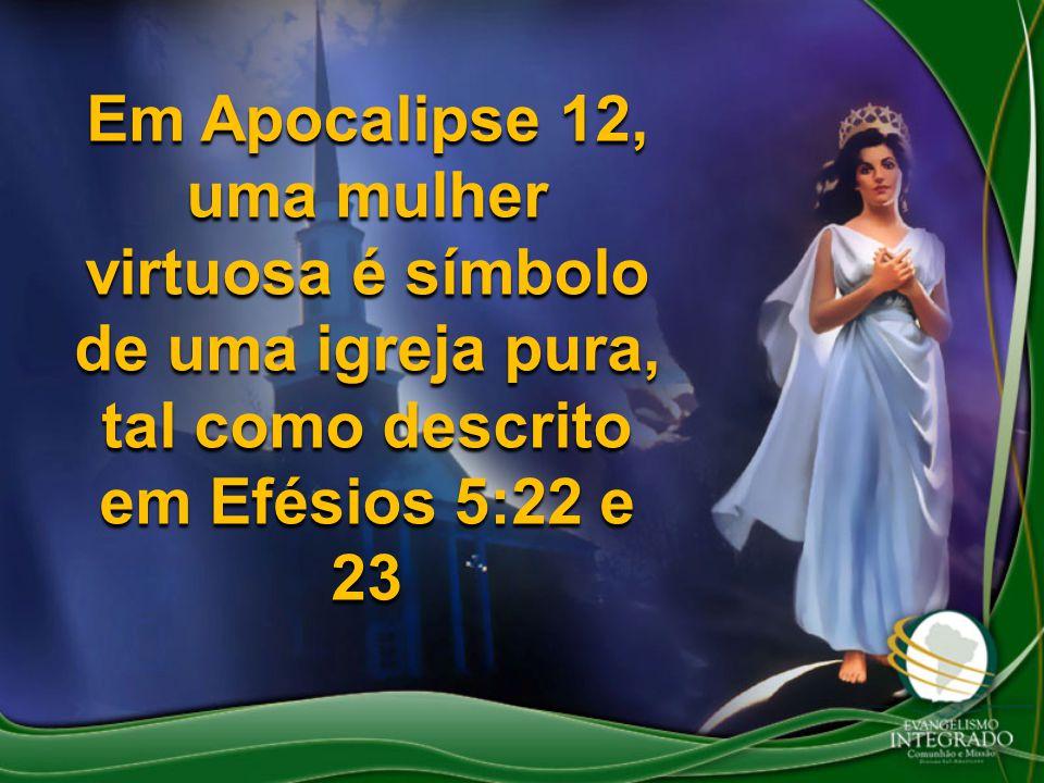 Em Apocalipse 12, uma mulher virtuosa é símbolo de uma igreja pura, tal como descrito em Efésios 5:22 e 23