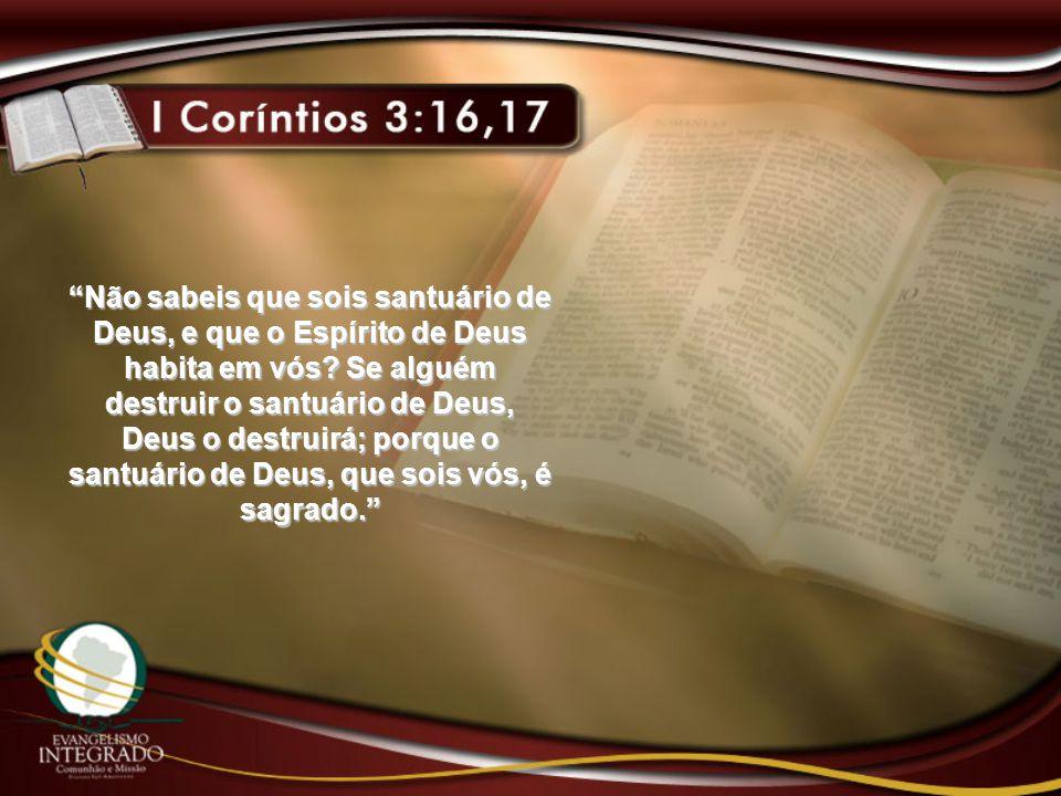 Não sabeis que sois santuário de Deus, e que o Espírito de Deus habita em vós.