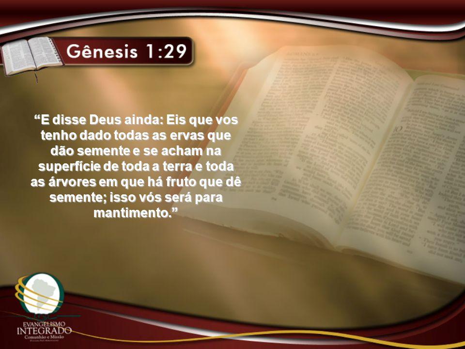 E disse Deus ainda: Eis que vos tenho dado todas as ervas que dão semente e se acham na superfície de toda a terra e toda as árvores em que há fruto que dê semente; isso vós será para mantimento.