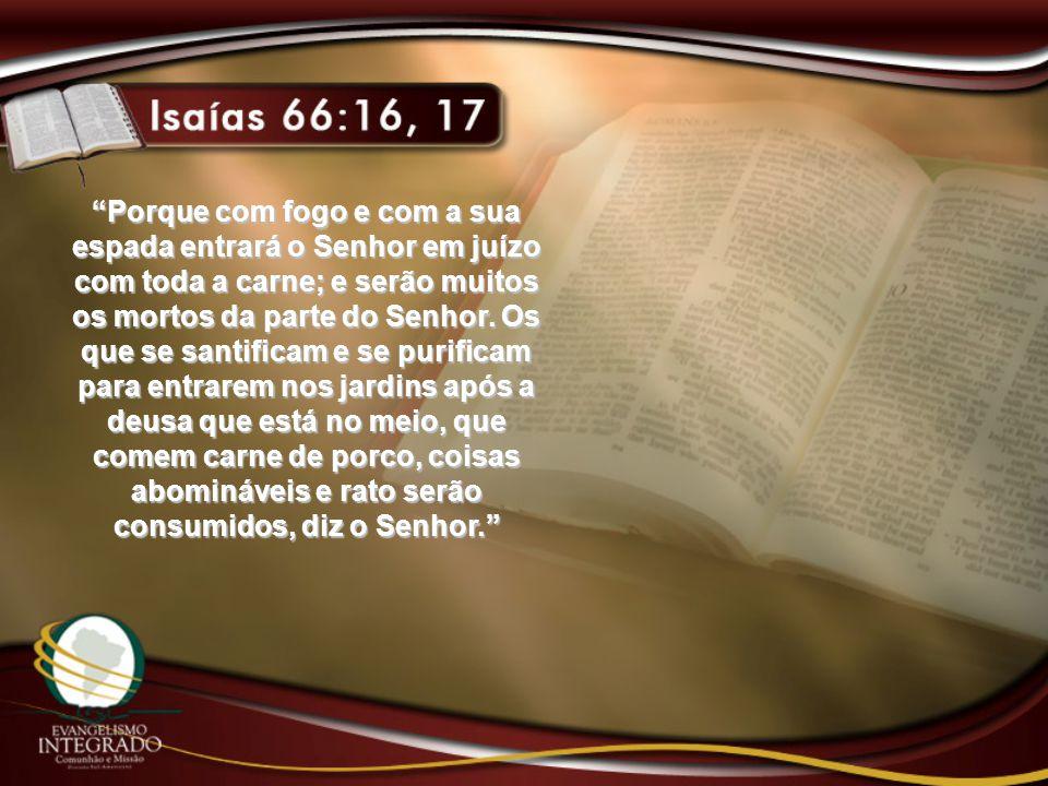 Porque com fogo e com a sua espada entrará o Senhor em juízo com toda a carne; e serão muitos os mortos da parte do Senhor.