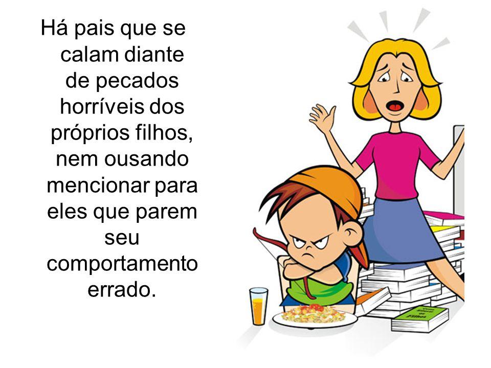 Há pais que se calam diante de pecados horríveis dos próprios filhos, nem ousando mencionar para eles que parem seu comportamento errado.