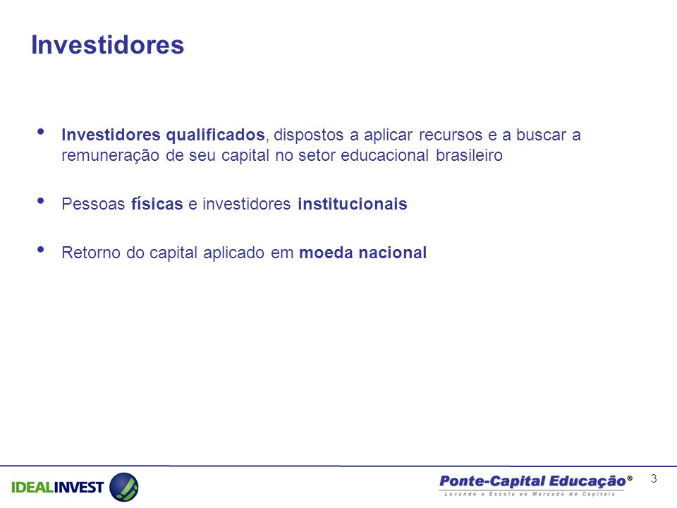 Investidores Investidores qualificados, dispostos a aplicar recursos e a buscar a remuneração de seu capital no setor educacional brasileiro.