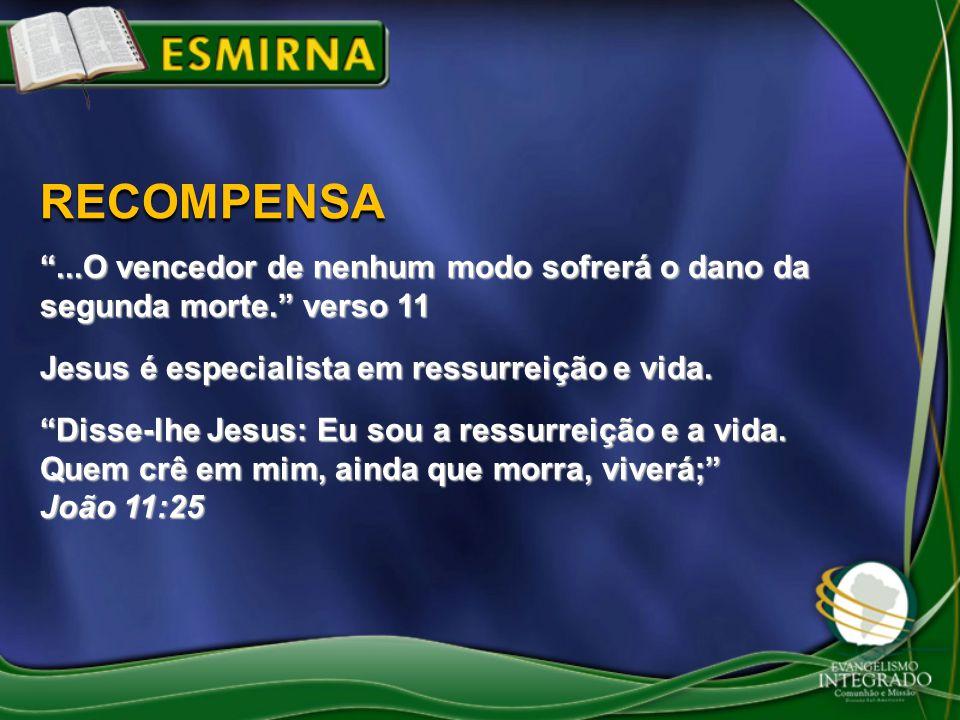 RECOMPENSA ...O vencedor de nenhum modo sofrerá o dano da segunda morte. verso 11. Jesus é especialista em ressurreição e vida.