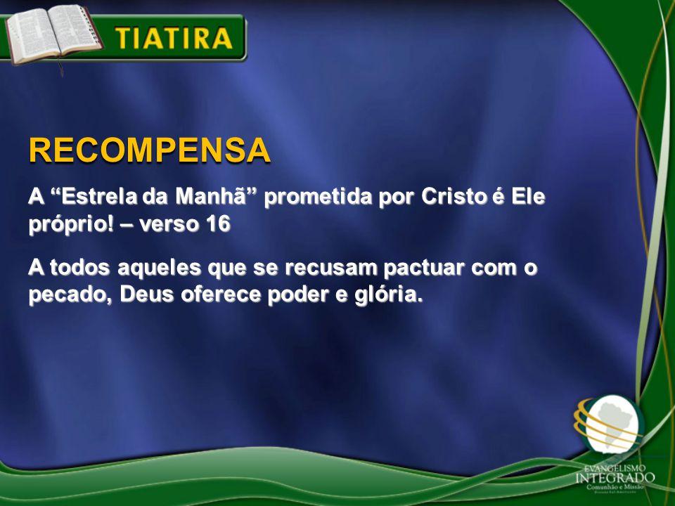 RECOMPENSA A Estrela da Manhã prometida por Cristo é Ele próprio! – verso 16.