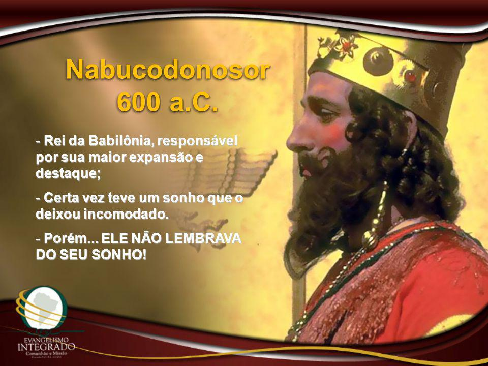 Nabucodonosor 600 a.C. Rei da Babilônia, responsável por sua maior expansão e destaque; Certa vez teve um sonho que o deixou incomodado.