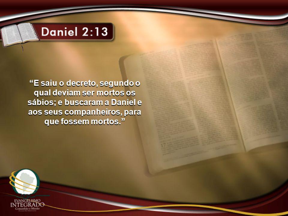 E saiu o decreto, segundo o qual deviam ser mortos os sábios; e buscaram a Daniel e aos seus companheiros, para que fossem mortos.