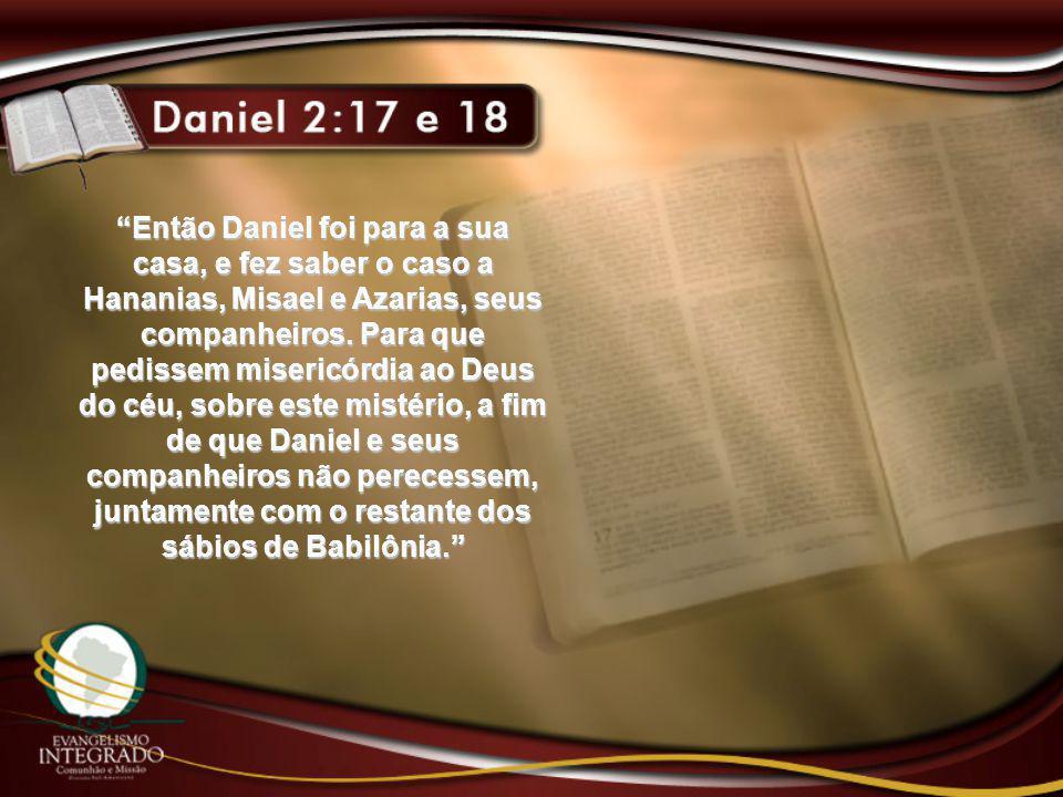 Então Daniel foi para a sua casa, e fez saber o caso a Hananias, Misael e Azarias, seus companheiros.