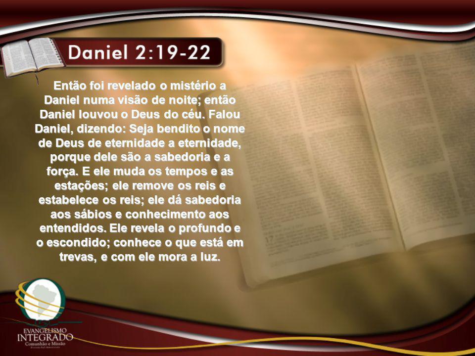 Então foi revelado o mistério a Daniel numa visão de noite; então Daniel louvou o Deus do céu.