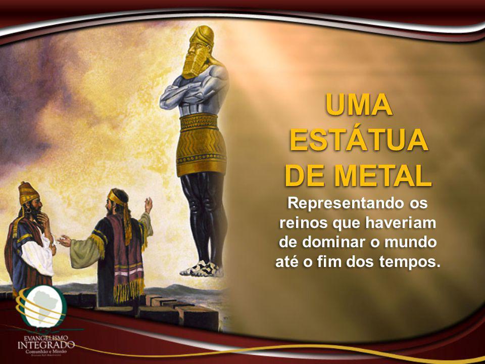 UMA ESTÁTUA DE METAL Representando os reinos que haveriam de dominar o mundo até o fim dos tempos.