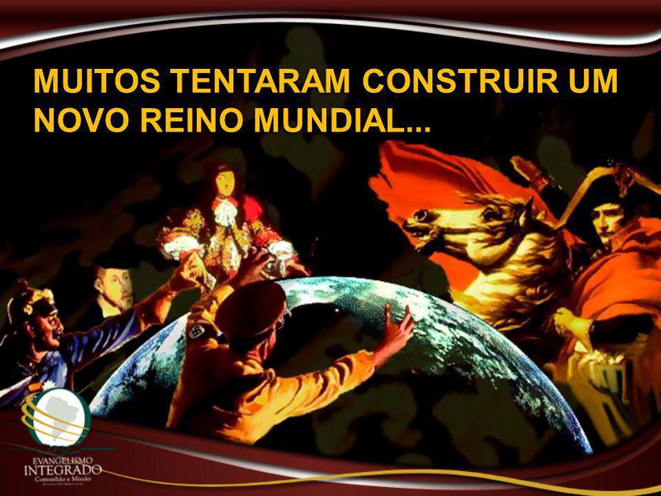 MUITOS TENTARAM CONSTRUIR UM NOVO REINO MUNDIAL...