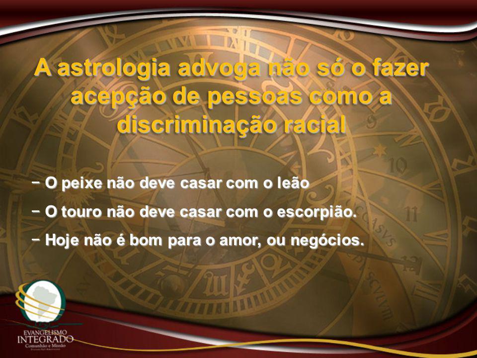 A astrologia advoga não só o fazer acepção de pessoas como a discriminação racial