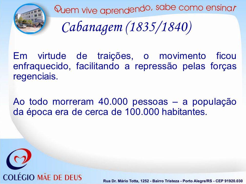 Cabanagem (1835/1840) Em virtude de traições, o movimento ficou enfraquecido, facilitando a repressão pelas forças regenciais.