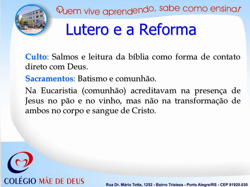 Lutero e a Reforma Culto: Salmos e leitura da bíblia como forma de contato direto com Deus. Sacramentos: Batismo e comunhão.