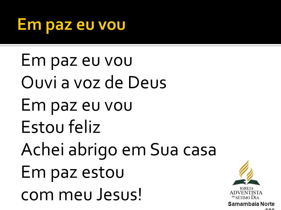 Em paz eu vou Em paz eu vou Ouvi a voz de Deus Estou feliz Achei abrigo em Sua casa Em paz estou com meu Jesus!