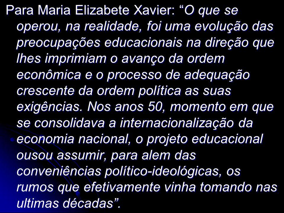 Para Maria Elizabete Xavier: O que se operou, na realidade, foi uma evolução das preocupações educacionais na direção que lhes imprimiam o avanço da ordem econômica e o processo de adequação crescente da ordem política as suas exigências.