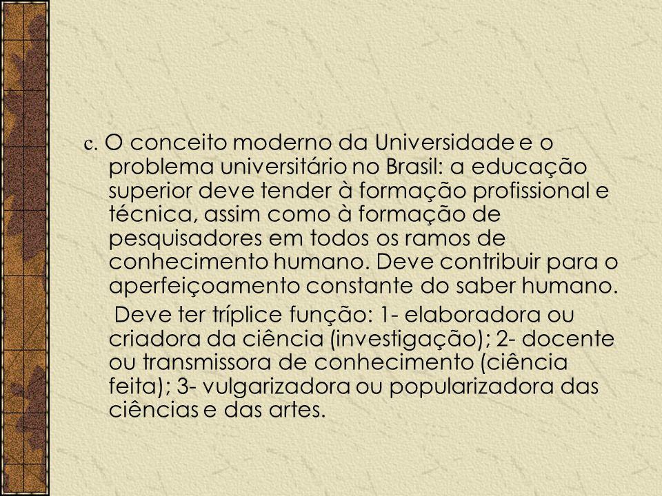c. O conceito moderno da Universidade e o problema universitário no Brasil: a educação superior deve tender à formação profissional e técnica, assim como à formação de pesquisadores em todos os ramos de conhecimento humano. Deve contribuir para o aperfeiçoamento constante do saber humano.