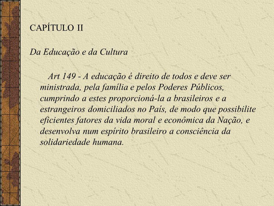 CAPÍTULO II Da Educação e da Cultura Art 149 - A educação é direito de todos e deve ser ministrada, pela família e pelos Poderes Públicos, cumprindo a estes proporcioná-la a brasileiros e a estrangeiros domiciliados no País, de modo que possibilite eficientes fatores da vida moral e econômica da Nação, e desenvolva num espírito brasileiro a consciência da solidariedade humana.