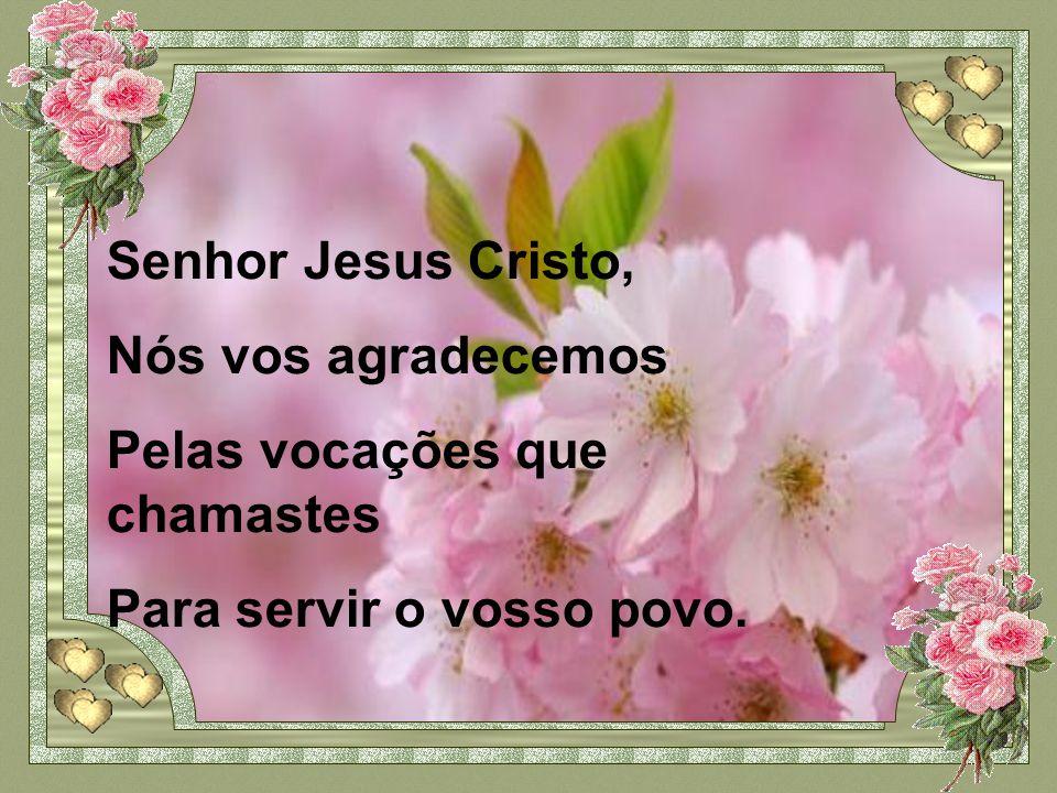 Senhor Jesus Cristo, Nós vos agradecemos Pelas vocações que chamastes Para servir o vosso povo.